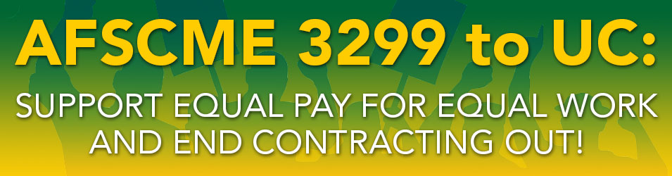 AFSCME 3299 to UC:  Support Equal Pay for Equal Work and End Contracting Out!